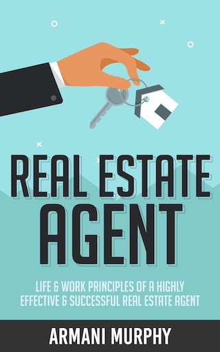Real Estate Agent: Life & Work Principles of A Highly Effective & Successful Real Estate Agent