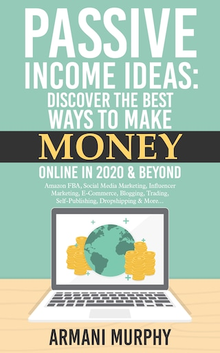 Passive Income Ideas: Discover the Best Ways to Make Money Online in 2020 & Beyond - Amazon FBA, Social Media Marketing, Influencer Marketing, E-Commerce, Blogging, Trading, Self-Publishing, Dropshipping & More...