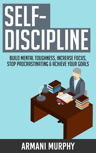 Self-Discipline: Build Mental Toughness, Increase Focus, Stop Procrastinating & Achieve Your Goals
