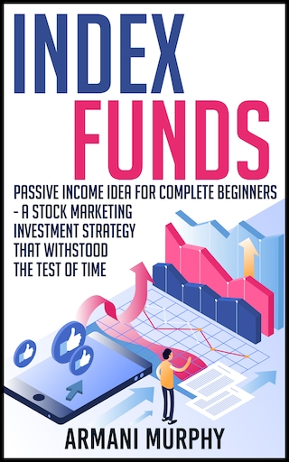 Index Funds: Passive Income Idea for Complete Beginners - A Stock Marketing Investment Strategy that Withstood the Test of Time