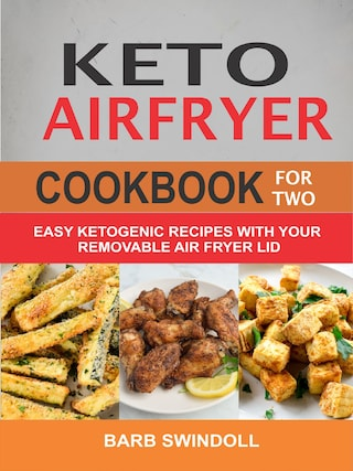 Keto Airfryer Cookbook For Two: Easy Ketogenic Recipes With Your Removable Air Fryer Lid