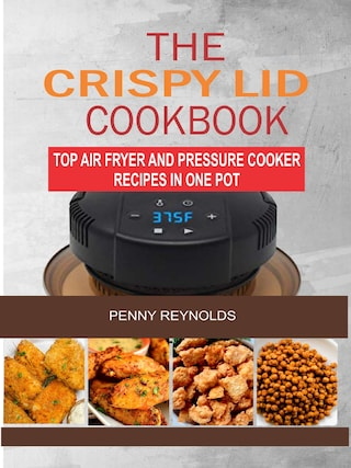 The Crispy Lid Cookbook: Top Air Fryer And Pressure Cooker Recipes In One Pot