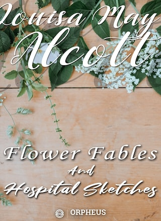 Flower Fables and Hospital Sketches