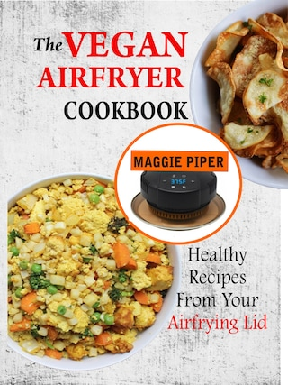 The Vegan Airfryer Cookbook: Healthy Recipes From Your Air Frying Lid