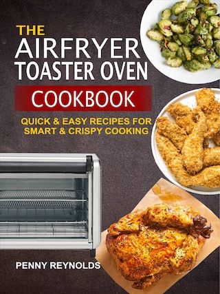 The Airfryer Toaster Oven Cookbook: Quick & Easy Recipes For Smart & Crispy Cooking