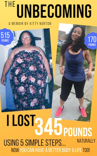The Unbecoming: I Lost 345 Pounds Naturally Using 5 Simple Steps...Now You Can Have A Better Body And Life Too!