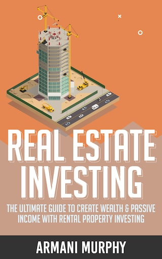 Real Estate Investing: The Ultimate Guide to Create Wealth & Passive Income with Rental Property Investing