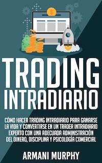 Trading Intradiario: Cómo hacer Trading Intradiario para Ganarse la Vida y Convertirse en un Trader Intradiario Experto con una Adecuada Administración del Dinero, Disciplina y Psicología Comercial