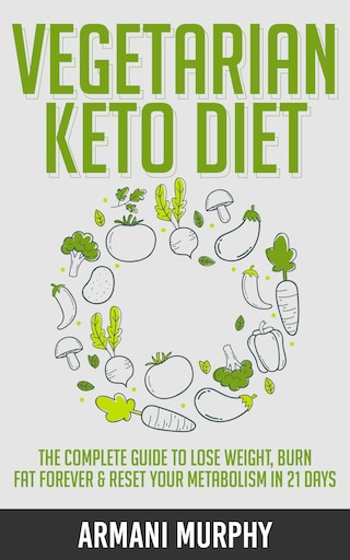Vegetarian Keto Diet: The Complete Guide to Lose Weight, Burn Fat Forever & Reset Your Metabolism in 21 Days