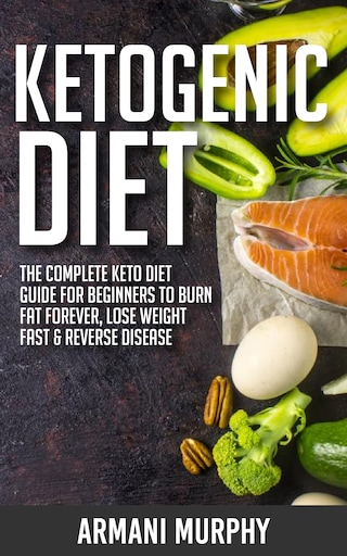 Ketogenic Diet: The Complete Keto Diet Guide for Beginners to Burn Fat Forever, Lose Weight Fast & Reverse Disease