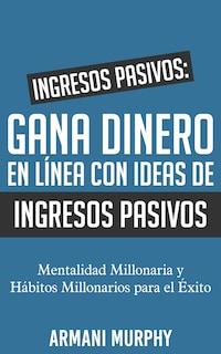 Ingresos Pasivos: Gana Dinero en Línea con Ideas de Ingresos Pasivos: - Mentalidad Millonaria y Hábitos Millonarios para el Éxito
