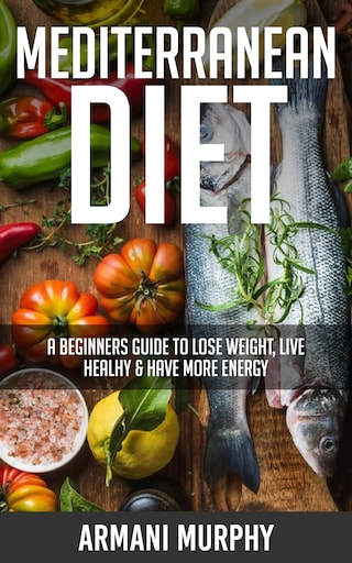 Mediterranean Diet: A Beginners Guide to Lose Weight, Live Healthy & Have More Energy
