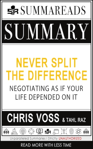 Summary of Never Split the Difference: Negotiating As If Your Life Depended On It by Chris Voss & Tahl Raz