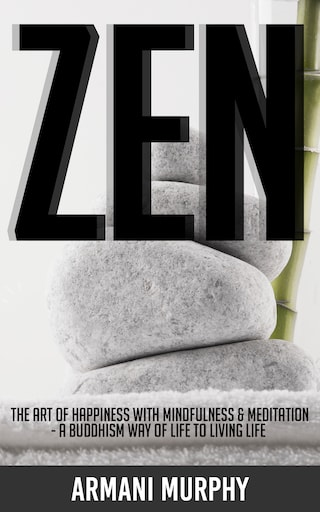 Zen: The Art of Happiness With Mindfulness & Meditation - A Buddhism Way of Life to Living Life