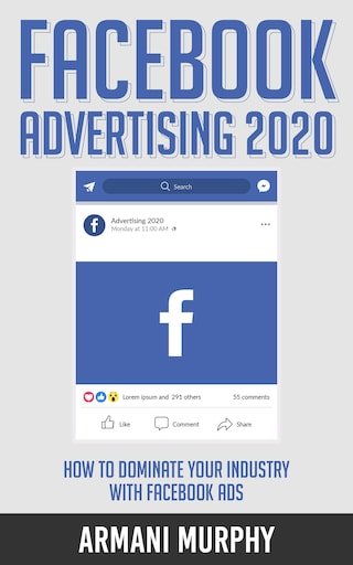 Facebook Advertising 2020: How to Dominate Your Industry With Facebook Ads