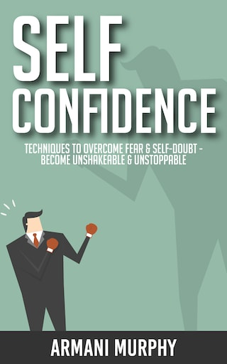 Self Confidence: Techniques to Overcome Fear & Self-Doubt - Become Unshakeable & Unstoppable