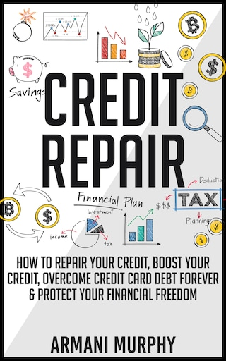Credit Repair: How to Repair Your Credit, Boost Your Credit, Overcome Credit Card Debt Forever & Protect Your Financial Freedom