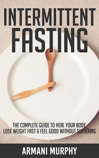 Intermittent Fasting: The Complete Guide to Heal Your Body, Lose Weight Fast & Feel Good Without Suffering