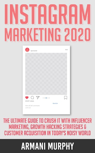 Instagram Marketing 2020: The Ultimate Guide to Crush It With Influencer Marketing, Growth Hacking Strategies & Customer Acquisition in Today's Noisy World