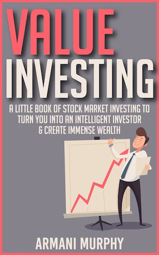 Value Investing: A Little Book of Stock Market Investing to Turn You Into An Intelligent Investor & Create Immense Wealth
