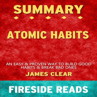 Atomic Habits: An Easy & Proven Way to Build Good Habits & Break Bad Ones by James Clear: Summary by Fireside Reads