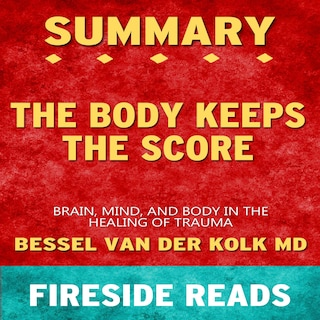 The Body Keeps the Score: Brain, Mind, and Body in the Healing of Trauma by Bessel van der Kolk MD: Summary by Fireside Reads