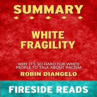 White Fragility: Why It's So Hard for White People to Talk About Racism by Robin DiAngelo: Summary by Fireside Reads