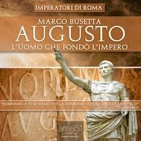 Imperatori di Roma - Augusto. L'uomo che fondò l'impero