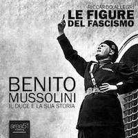 Benito Mussolini. Il Duce e la sua storia