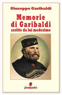 Memorie di Garibaldi scritte da lui medesimo - nuova edizione revisionata