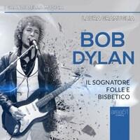 Bob Dylan. Il sognatore folle e bisbetico