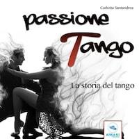 Passione tango. La storia del tango