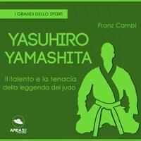 Yasuhiro Yamashita. Il talento e la tenacia della leggenda del judo