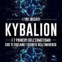 Kybalion. I 7 princìpi dell'Ermetismo che ti svelano i segreti dell'universo