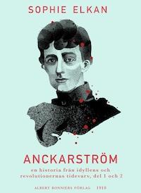 Anckarström : en historia från idyllens och revolutionernas tidevarv, del 1 och 2
