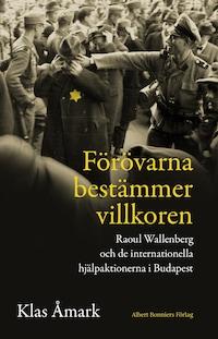 Förövarna bestämmer villkoren : Raoul Wallenberg och de internationella hjälpaktionerna i Budapest