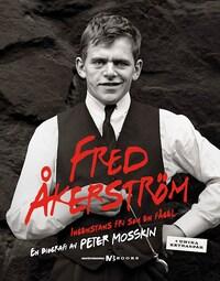 Fred Åkerström - Ingenstans fri som en fågel. En biografi av Peter Mosskin