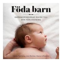 Föda barn - Barnmorskornas guide till din förlossning