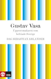 Gustav Vasa - Upprorsmakaren som befriade Sverige
