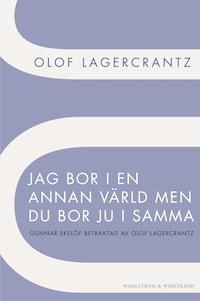 Jag bor i en annan värld men du bor ju i samma : Gunnar Ekelöf betraktad av Olof Lagercrantz