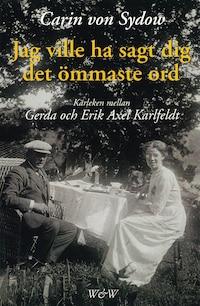 Jag ville ha sagt dig det ömmaste ord. Kärleken mellan Gerda och Erik Axel Karlfeldt
