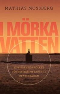 I mörka vatten: hur svenska folket fördes bakom ljuset i ubåtsfrågan
