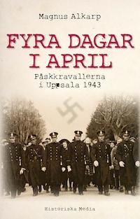 Fyra dagar i april : påskkravallerna i Uppsala 1943