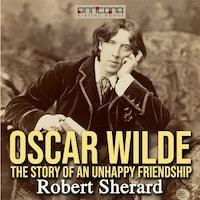 Oscar Wilde: The Story of an Unhappy Friendship