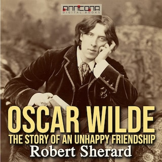Oscar Wilde: The Story of an Unhappy Friendship