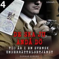 De ska ju ändå dö: tio år i en svensk underrättelsetjänst Del 4
