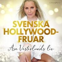Svenska Hollywoodfruar: Åsa Vesterlunds liv