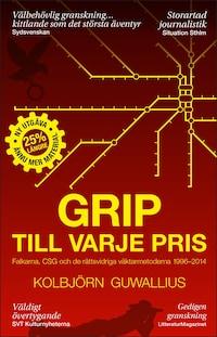 Grip till varje pris : Falkarna, CSG och de rättsvidriga väktarmetoderna 1996-2014