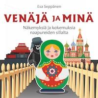 Venäjä ja minä – Näkemyksiä ja kokemuksia naapureiden sillalta