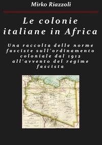Le colonie africane Una raccolta delle norme fasciste sull'ordinamento coloniale dal 1912 all'avvento del regime fascista